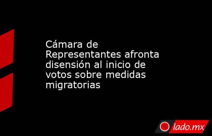 Cámara de Representantes afronta disensión al inicio de votos sobre medidas migratorias. Noticias en tiempo real