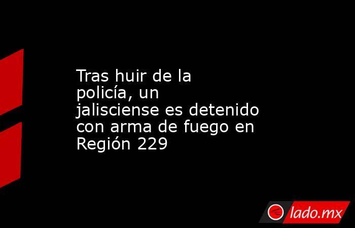 Tras huir de la policía, un jalisciense es detenido con arma de fuego en Región 229. Noticias en tiempo real