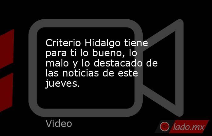 Criterio Hidalgo tiene para ti lo bueno, lo malo y lo destacado de las noticias de este jueves.. Noticias en tiempo real