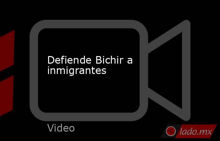 Defiende Bichir a inmigrantes. Noticias en tiempo real
