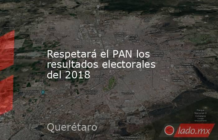Respetará el PAN los resultados electorales del 2018. Noticias en tiempo real