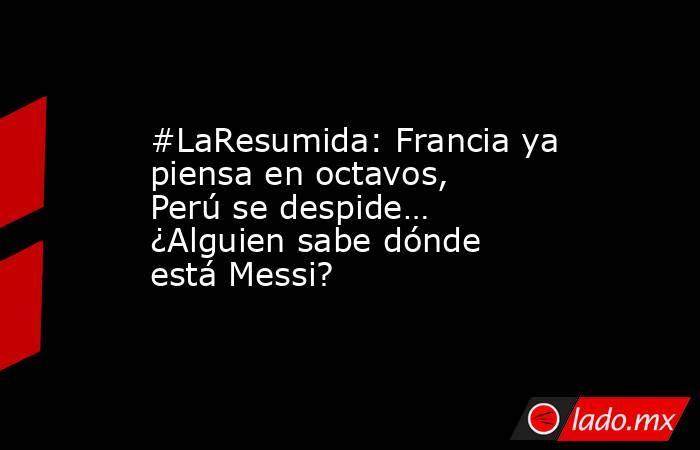 #LaResumida: Francia ya piensa en octavos, Perú se despide… ¿Alguien sabe dónde está Messi?. Noticias en tiempo real