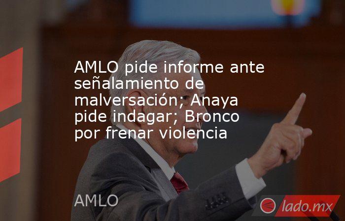 AMLO pide informe ante señalamiento de malversación; Anaya pide indagar; Bronco por frenar violencia. Noticias en tiempo real