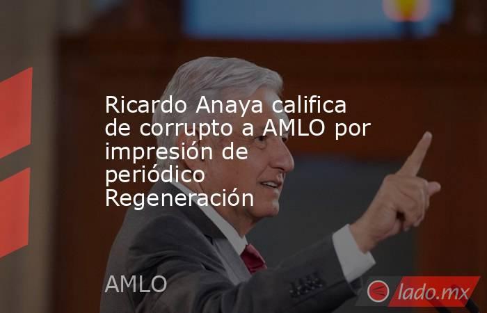 Ricardo Anaya califica de corrupto a AMLO por impresión de periódico Regeneración. Noticias en tiempo real