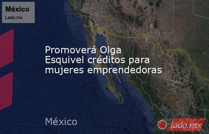 Promoverá Olga Esquivel créditos para mujeres emprendedoras. Noticias en tiempo real