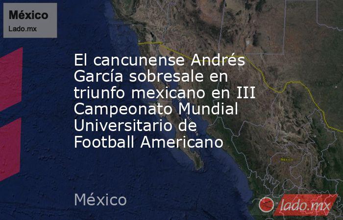 El cancunense Andrés García sobresale en triunfo mexicano en III Campeonato Mundial Universitario de Football Americano. Noticias en tiempo real