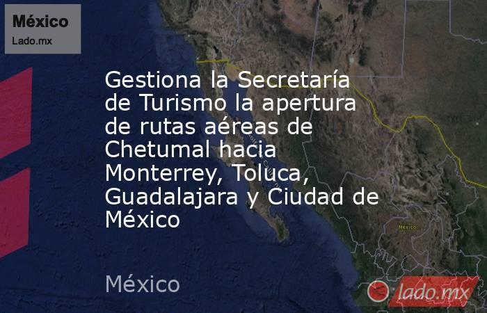 Gestiona la Secretaría de Turismo la apertura de rutas aéreas de Chetumal hacia Monterrey, Toluca, Guadalajara y Ciudad de México. Noticias en tiempo real