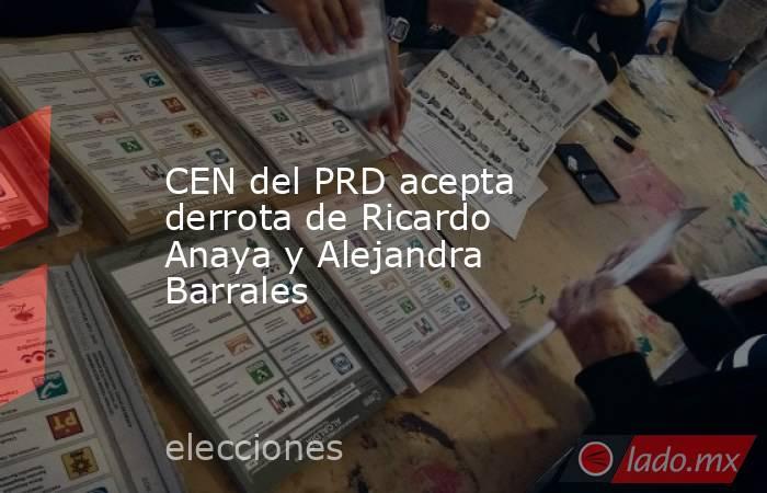 CEN del PRD acepta derrota de Ricardo Anaya y Alejandra Barrales. Noticias en tiempo real