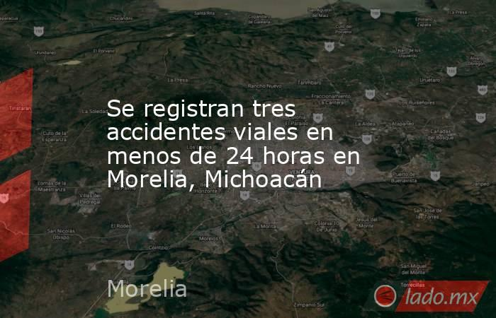 Se registran tres accidentes viales en menos de 24 horas en Morelia, Michoacán. Noticias en tiempo real