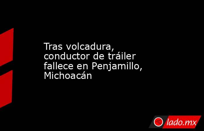 Tras volcadura, conductor de tráiler fallece en Penjamillo, Michoacán. Noticias en tiempo real