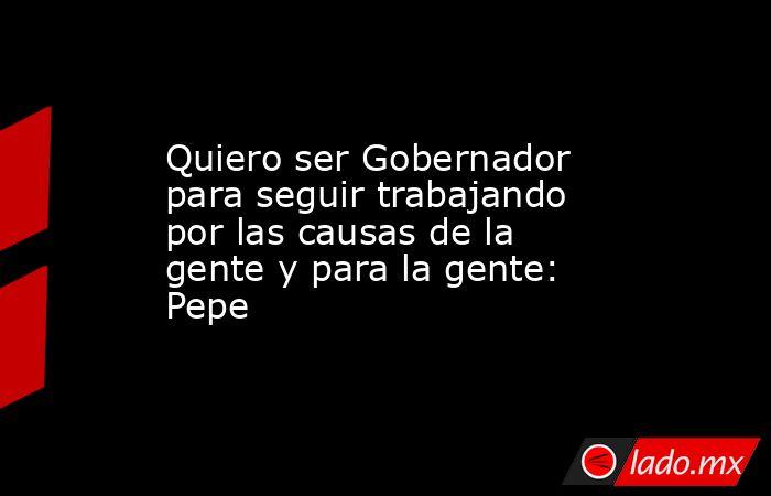 Quiero ser Gobernador para seguir trabajando por las causas de la gente y para la gente: Pepe. Noticias en tiempo real