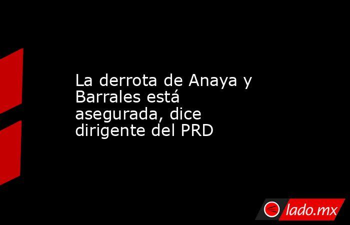 La derrota de Anaya y Barrales está asegurada, dice dirigente del PRD. Noticias en tiempo real