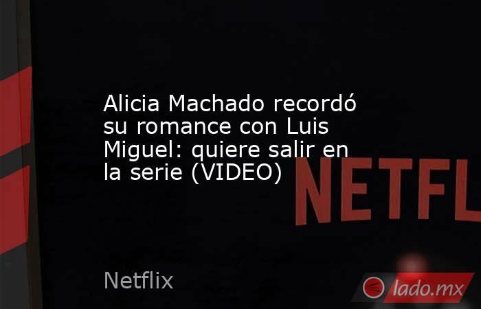 Alicia Machado recordó su romance con Luis Miguel: quiere salir en la serie (VIDEO). Noticias en tiempo real