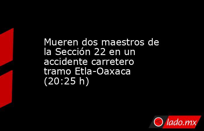Mueren dos maestros de la Sección 22 en un accidente carretero tramo Etla-Oaxaca (20:25 h). Noticias en tiempo real