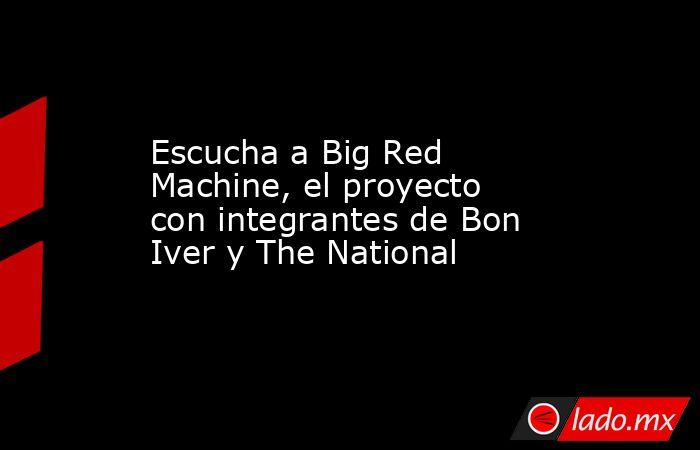 Escucha a Big Red Machine, el proyecto con integrantes de Bon Iver y The National. Noticias en tiempo real