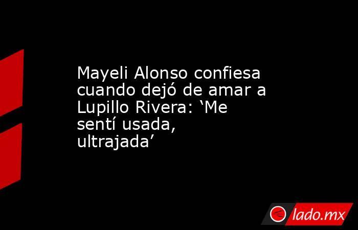 Mayeli Alonso confiesa cuando dejó de amar a Lupillo Rivera: 'Me sentí usada, ultrajada'. Noticias en tiempo real