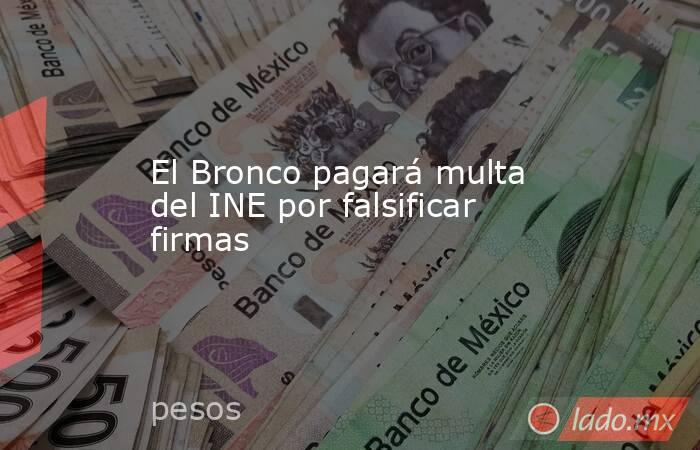 El Bronco pagará multa del INE por falsificar firmas . Noticias en tiempo real