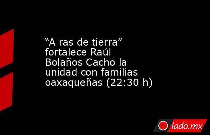 """""""A ras de tierra"""" fortalece Raúl Bolaños Cacho la unidad con familias oaxaqueñas (22:30 h). Noticias en tiempo real"""
