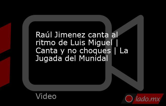 Raúl Jimenez canta al ritmo de Luis Miguel | Canta y no choques | La Jugada del Munidal. Noticias en tiempo real