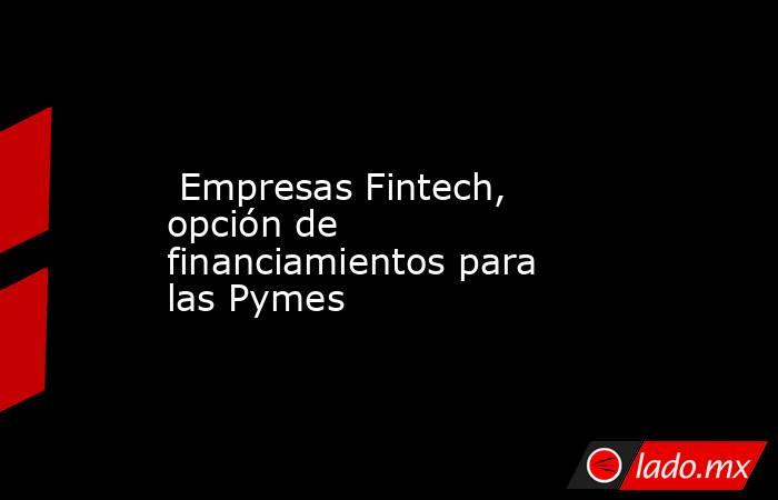 Empresas Fintech, opción de financiamientos para las Pymes. Noticias en tiempo real
