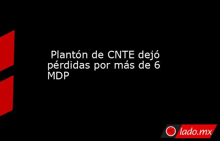 Plantón de CNTE dejó pérdidas por más de 6 MDP. Noticias en tiempo real