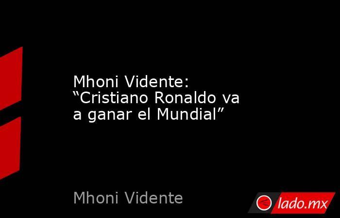 """Mhoni Vidente: """"Cristiano Ronaldo va a ganar el Mundial"""". Noticias en tiempo real"""
