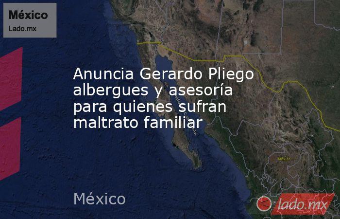 Anuncia Gerardo Pliego albergues y asesoría para quienes sufran maltrato familiar. Noticias en tiempo real