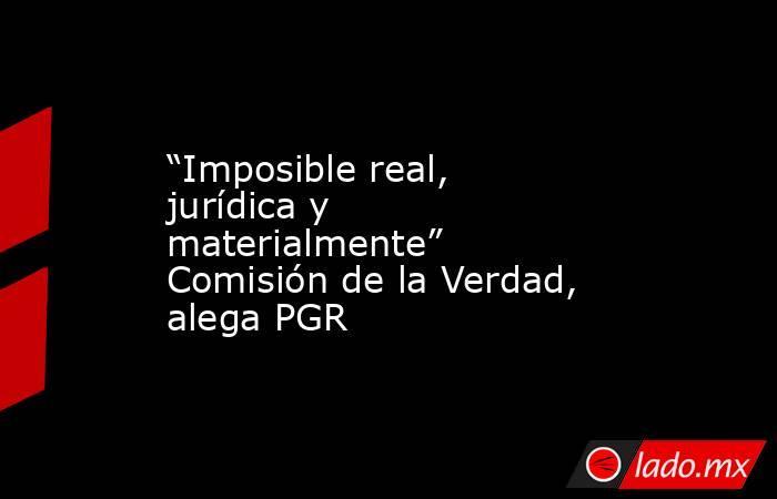 """""""Imposible real, jurídica y materialmente"""" Comisión de la Verdad, alega PGR. Noticias en tiempo real"""