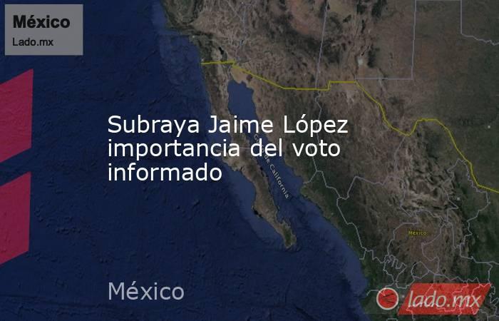 Subraya Jaime López importancia del voto informado. Noticias en tiempo real