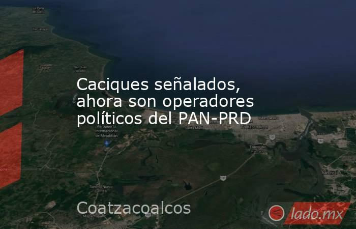 Caciques señalados, ahora son operadores políticos del PAN-PRD. Noticias en tiempo real
