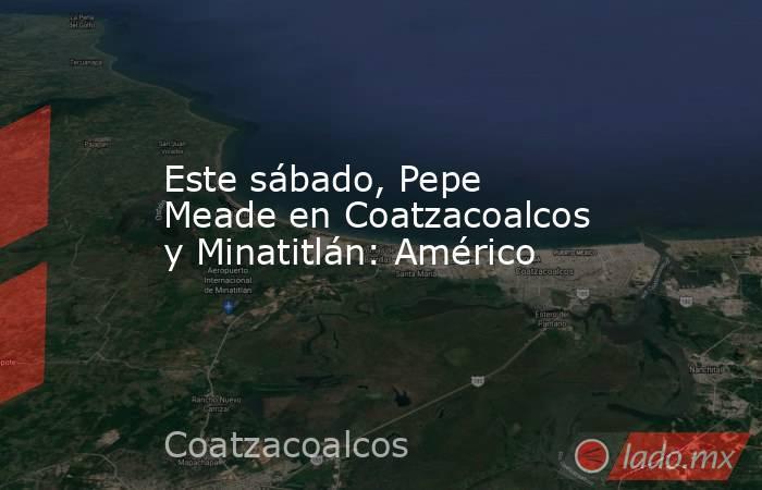 Este sábado, Pepe Meade en Coatzacoalcos y Minatitlán: Américo. Noticias en tiempo real