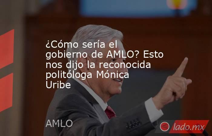 ¿Cómo sería el gobierno de AMLO? Esto nos dijo la reconocida politóloga Mónica Uribe. Noticias en tiempo real
