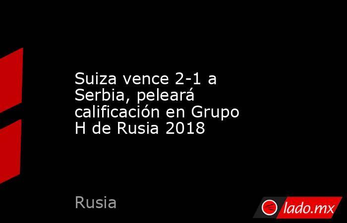 Suiza vence 2-1 a Serbia, peleará calificación en Grupo H de Rusia 2018. Noticias en tiempo real
