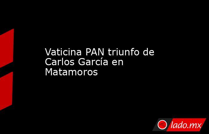 Vaticina PAN triunfo de Carlos García en Matamoros. Noticias en tiempo real