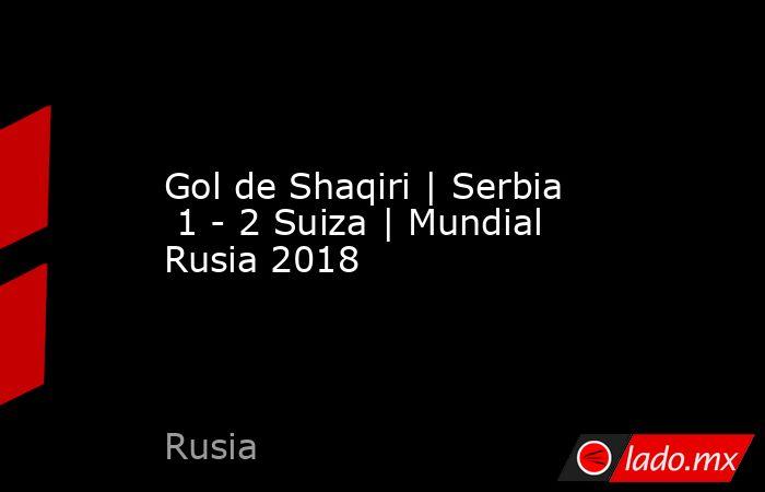 Gol de Shaqiri | Serbia  1 - 2 Suiza | Mundial Rusia 2018. Noticias en tiempo real