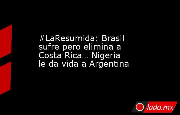 #LaResumida: Brasil sufre pero elimina a Costa Rica… Nigeria le da vida a Argentina. Noticias en tiempo real