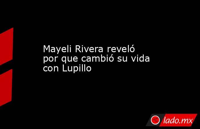 Mayeli Rivera reveló por que cambió su vida con Lupillo. Noticias en tiempo real