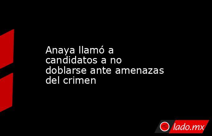 Anaya llamó a candidatos a no doblarse ante amenazas del crimen. Noticias en tiempo real