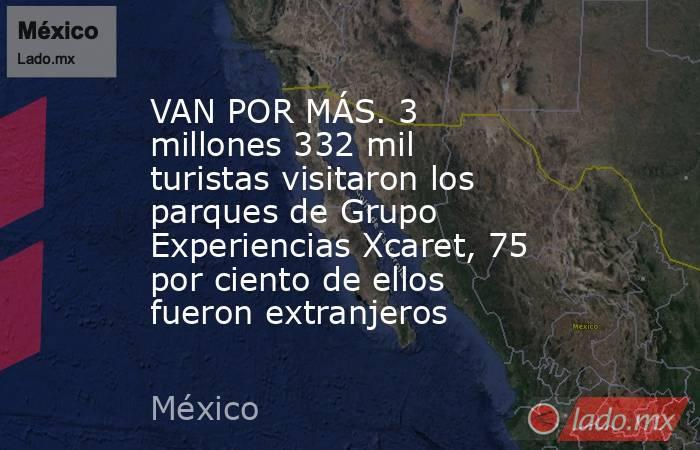 VAN POR MÁS. 3 millones 332 mil turistas visitaron los parques de Grupo Experiencias Xcaret, 75 por ciento de ellos fueron extranjeros. Noticias en tiempo real