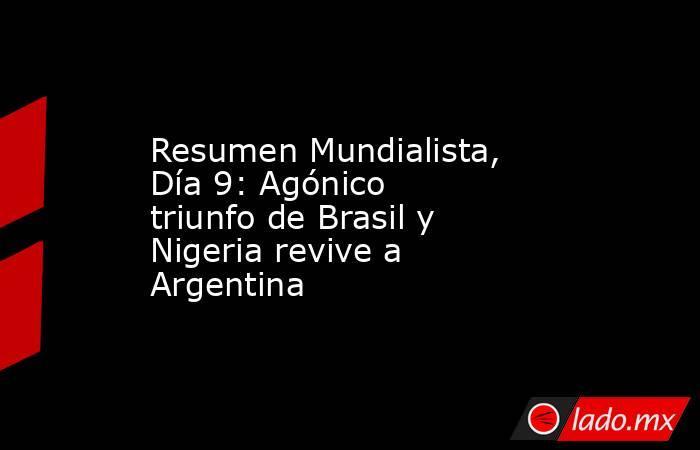 Resumen Mundialista, Día 9: Agónico triunfo de Brasil y Nigeria revive a Argentina. Noticias en tiempo real