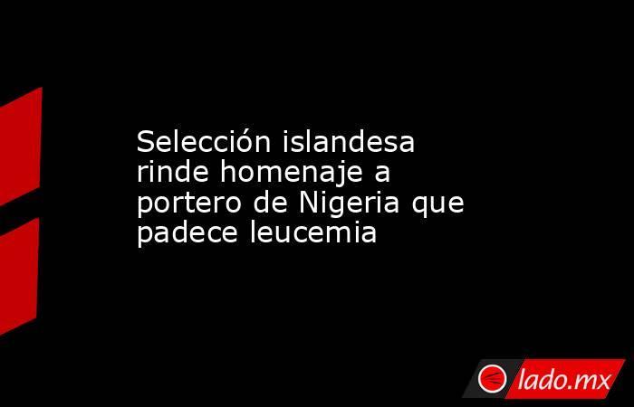 Selección islandesa rinde homenaje a portero de Nigeria que padece leucemia. Noticias en tiempo real