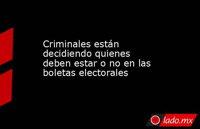 Criminales están decidiendo quienes deben estar o no en las boletas electorales. Noticias en tiempo real