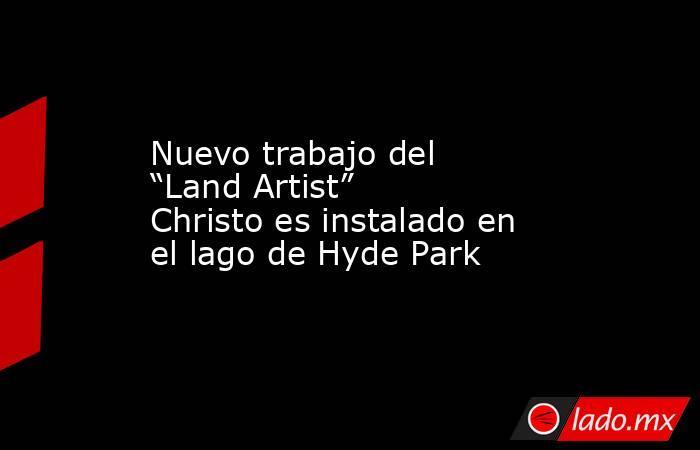 """Nuevo trabajo del """"Land Artist"""" Christo es instalado en el lago de Hyde Park. Noticias en tiempo real"""