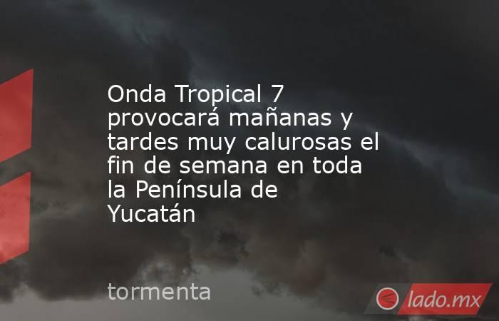 Onda Tropical 7 provocará mañanas y tardes muy calurosas el fin de semana en toda la Península de Yucatán. Noticias en tiempo real