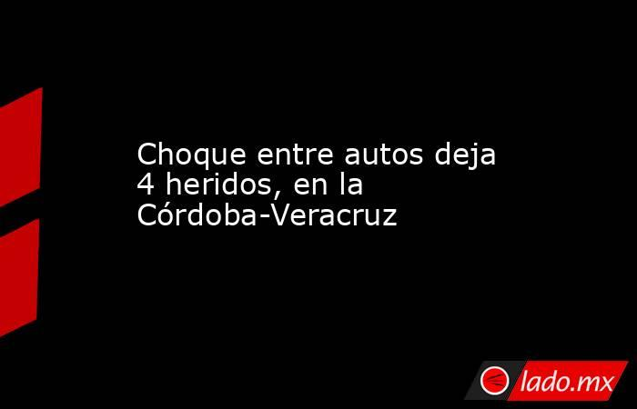 Choque entre autos deja 4 heridos, en la Córdoba-Veracruz. Noticias en tiempo real