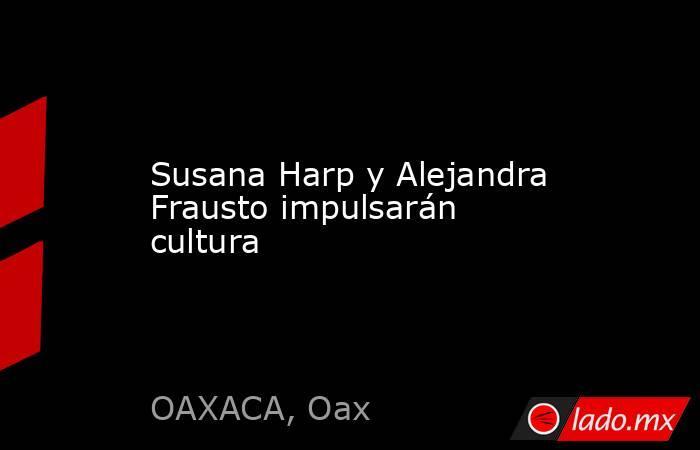 Susana Harp y Alejandra Frausto impulsarán cultura. Noticias en tiempo real
