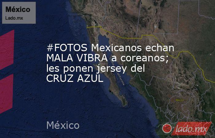 #FOTOS Mexicanos echan MALA VIBRA a coreanos; les ponen jersey del CRUZ AZUL . Noticias en tiempo real