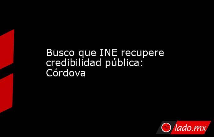 Busco que INE recupere credibilidad pública: Córdova. Noticias en tiempo real