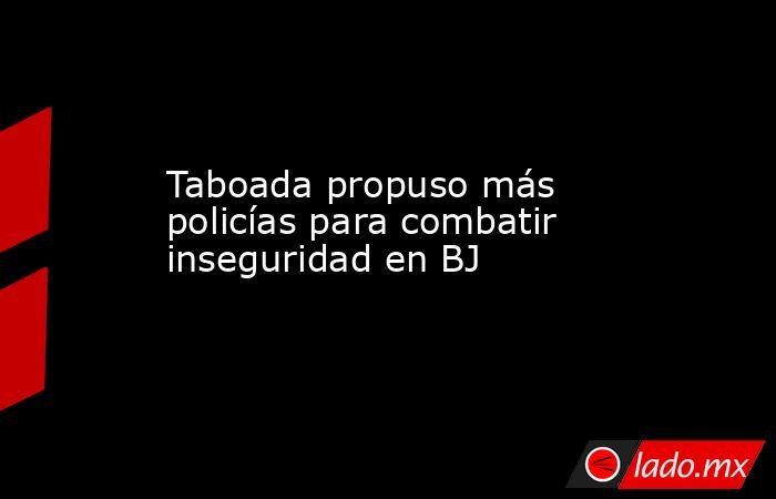 Taboada propuso más policías para combatir inseguridad en BJ. Noticias en tiempo real