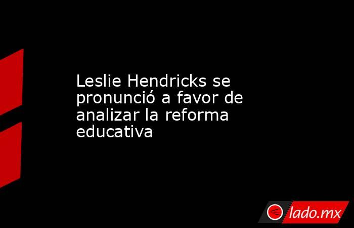 Leslie Hendricks se pronunció a favor de analizar la reforma educativa. Noticias en tiempo real